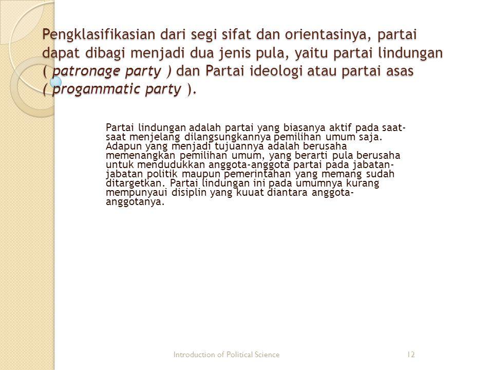 Pengklasifikasian dari segi sifat dan orientasinya, partai dapat dibagi menjadi dua jenis pula, yaitu partai lindungan ( patronage party ) dan Partai