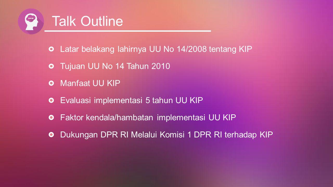 Talk Outline Latar belakang lahirnya UU No 14/2008 tentang KIP Tujuan UU No 14 Tahun 2010 Manfaat UU KIP Evaluasi implementasi 5 tahun UU KIP Faktor k
