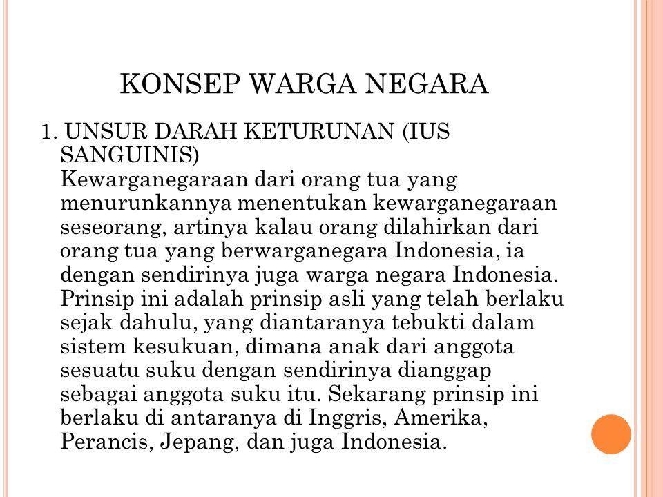 KONSEP WARGA NEGARA 1. UNSUR DARAH KETURUNAN (IUS SANGUINIS) Kewarganegaraan dari orang tua yang menurunkannya menentukan kewarganegaraan seseorang, a