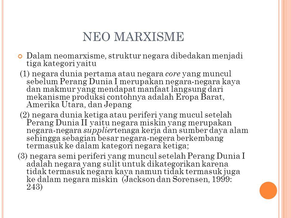 NEO MARXISME Dalam neomarxisme, struktur negara dibedakan menjadi tiga kategori yaitu (1) negara dunia pertama atau negara core yang muncul sebelum Pe