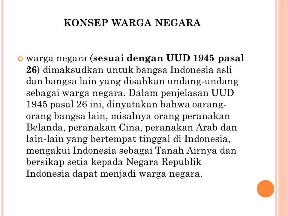 KONSEP WARGA NEGARA warga negara ( sesuai dengan UUD 1945 pasal 26 ) dimaksudkan untuk bangsa Indonesia asli dan bangsa lain yang disahkan undang-unda