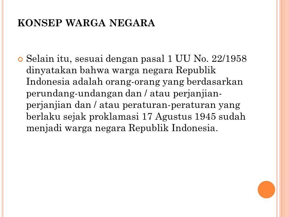 KONSEP WARGA NEGARA Selain itu, sesuai dengan pasal 1 UU No. 22/1958 dinyatakan bahwa warga negara Republik Indonesia adalah orang-orang yang berdasar