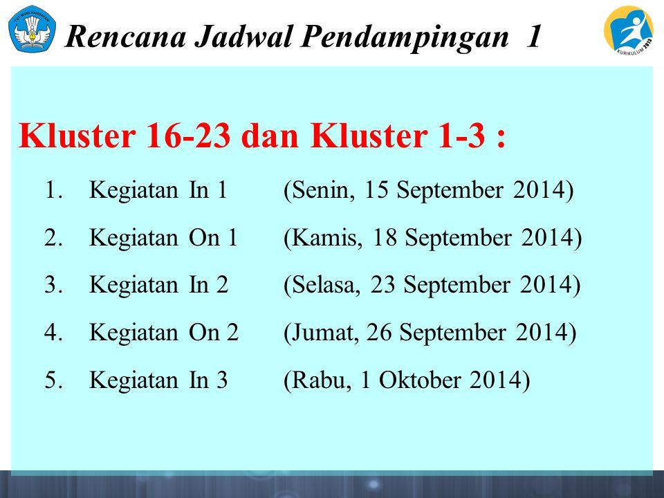 Rencana Jadwal Pendampingan 1 Kluster 16-23 dan Kluster 1-3 : 1. Kegiatan In 1(Senin, 15 September 2014) 2. Kegiatan On 1(Kamis, 18 September 2014) 3.