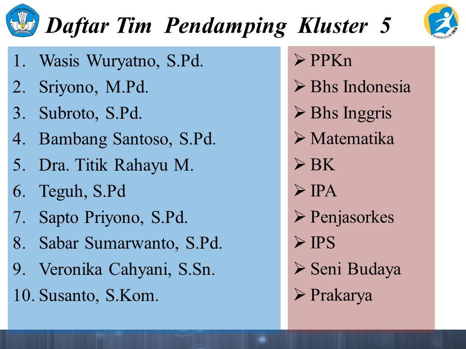 Daftar Tim Pendamping Kluster 5 1. Wasis Wuryatno, S.Pd. 2. Sriyono, M.Pd. 3. Subroto, S.Pd. 4. Bambang Santoso, S.Pd. 5. Dra. Titik Rahayu M. 6. Tegu