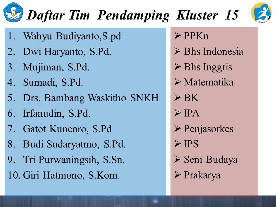 Daftar Tim Pendamping Kluster 15 1. Wahyu Budiyanto,S.pd 2. Dwi Haryanto, S.Pd. 3. Mujiman, S.Pd. 4. Sumadi, S.Pd. 5. Drs. Bambang Waskitho SNKH 6. Ir