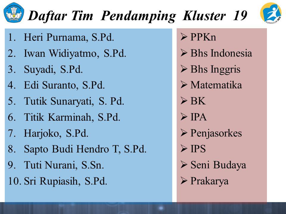 Daftar Tim Pendamping Kluster 19 1. Heri Purnama, S.Pd. 2. Iwan Widiyatmo, S.Pd. 3. Suyadi, S.Pd. 4. Edi Suranto, S.Pd. 5. Tutik Sunaryati, S. Pd. 6.