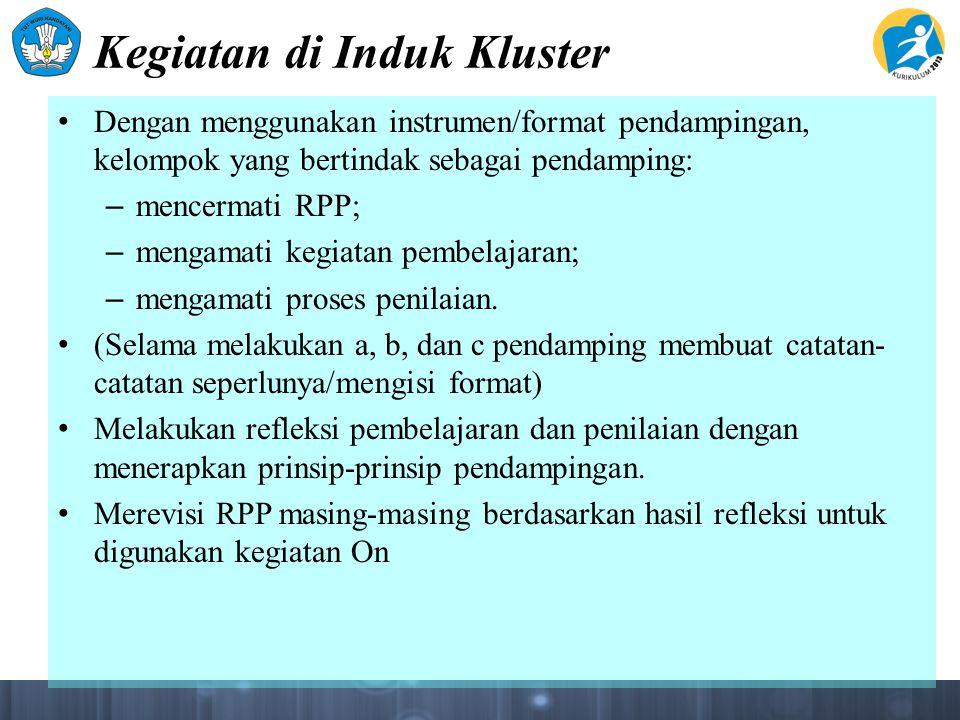 Kegiatan di Induk Kluster Dengan menggunakan instrumen/format pendampingan, kelompok yang bertindak sebagai pendamping: – mencermati RPP; – mengamati kegiatan pembelajaran; – mengamati proses penilaian.