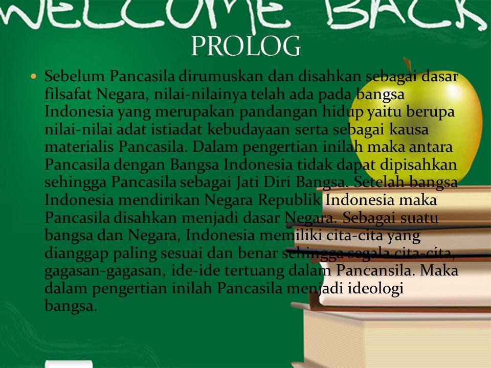 Sebelum Pancasila dirumuskan dan disahkan sebagai dasar filsafat Negara, nilai-nilainya telah ada pada bangsa Indonesia yang merupakan pandangan hidup