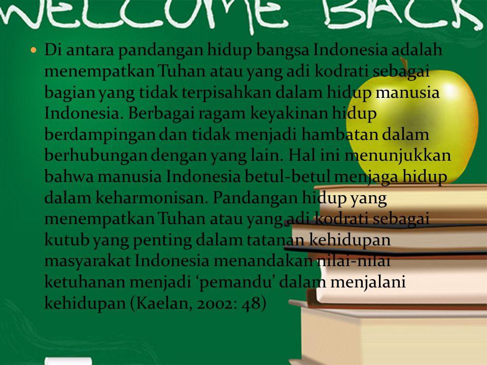 Di antara pandangan hidup bangsa Indonesia adalah menempatkan Tuhan atau yang adi kodrati sebagai bagian yang tidak terpisahkan dalam hidup manusia In