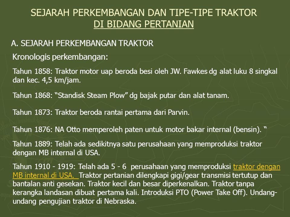 SEJARAH PERKEMBANGAN DAN TIPE-TIPE TRAKTOR DI BIDANG PERTANIAN A. SEJARAH PERKEMBANGAN TRAKTOR Tahun 1858: Traktor motor uap beroda besi oleh JW. Fawk