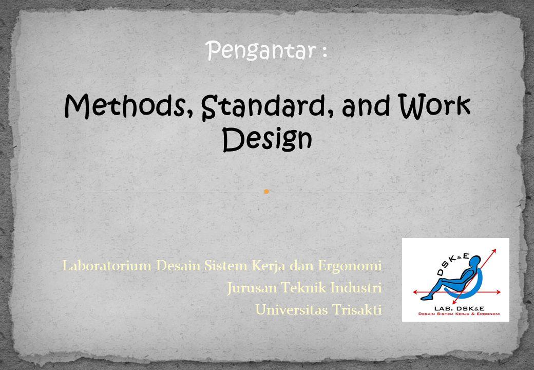 Laboratorium Desain Sistem Kerja dan Ergonomi Jurusan Teknik Industri Universitas Trisakti Pengantar : Methods, Standard, and Work Design
