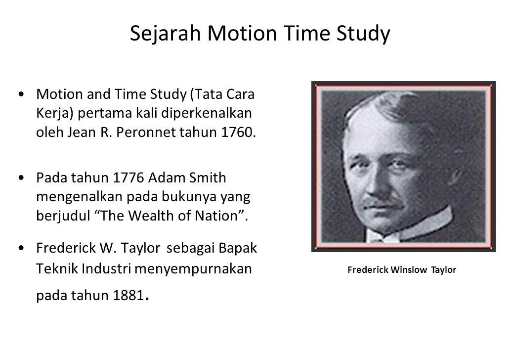 Sejarah Motion Time Study Motion and Time Study (Tata Cara Kerja) pertama kali diperkenalkan oleh Jean R. Peronnet tahun 1760. Pada tahun 1776 Adam Sm