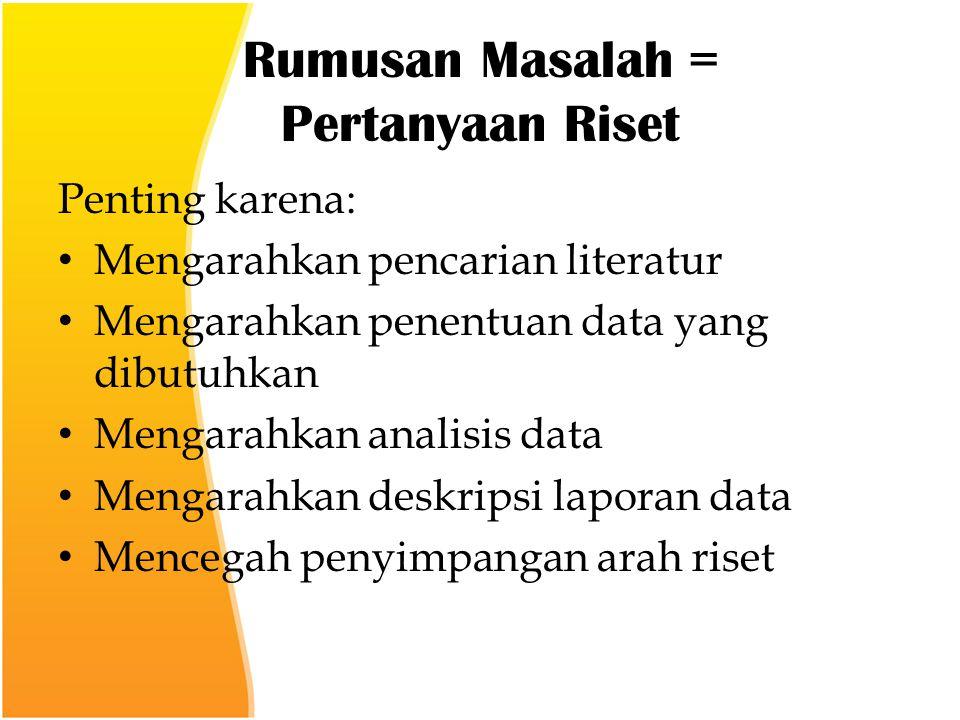 Rumusan Masalah = Pertanyaan Riset Penting karena: Mengarahkan pencarian literatur Mengarahkan penentuan data yang dibutuhkan Mengarahkan analisis data Mengarahkan deskripsi laporan data Mencegah penyimpangan arah riset