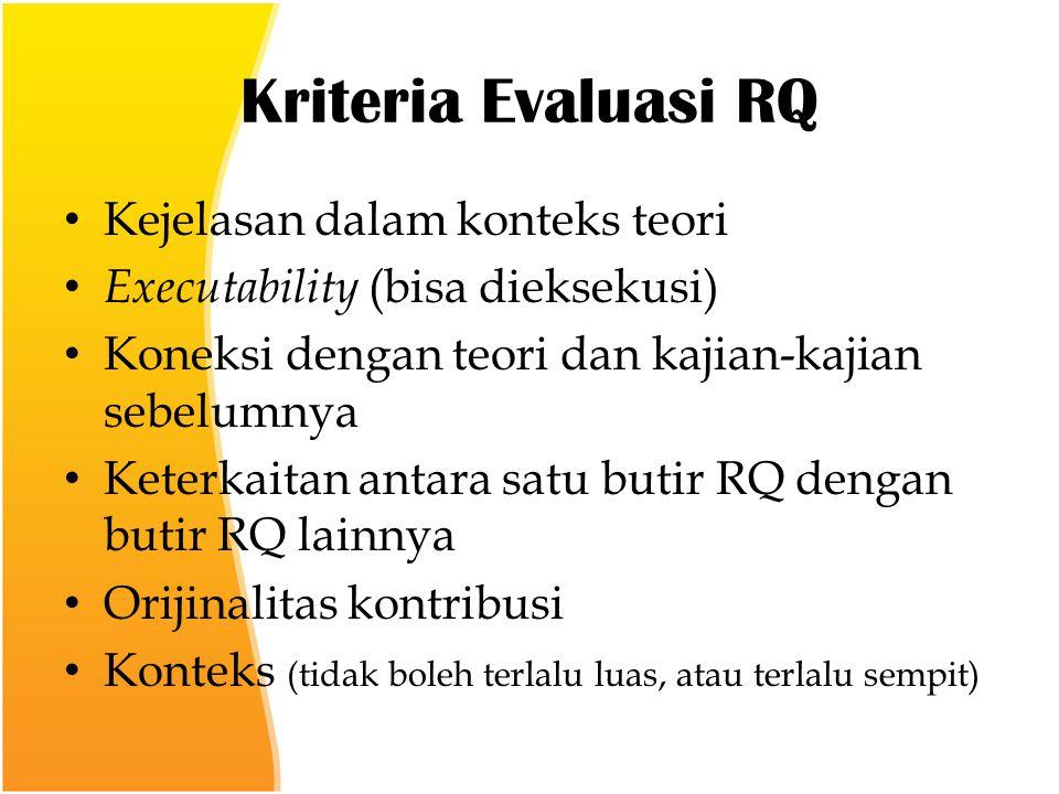 Kriteria Evaluasi RQ Kejelasan dalam konteks teori Executability (bisa dieksekusi) Koneksi dengan teori dan kajian-kajian sebelumnya Keterkaitan antara satu butir RQ dengan butir RQ lainnya Orijinalitas kontribusi Konteks (tidak boleh terlalu luas, atau terlalu sempit)
