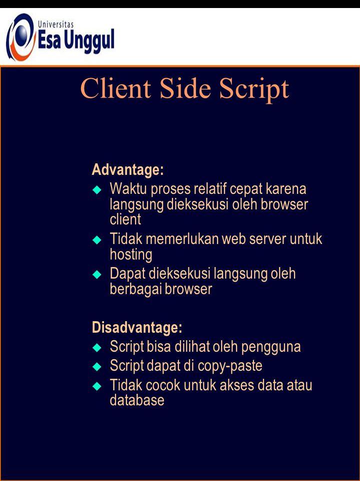 Client Side Script Advantage:  Waktu proses relatif cepat karena langsung dieksekusi oleh browser client  Tidak memerlukan web server untuk hosting  Dapat dieksekusi langsung oleh berbagai browser Disadvantage:  Script bisa dilihat oleh pengguna  Script dapat di copy-paste  Tidak cocok untuk akses data atau database