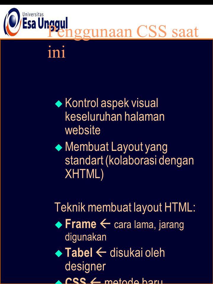 Penggunaan CSS saat ini  Kontrol aspek visual keseluruhan halaman website  Membuat Layout yang standart (kolaborasi dengan XHTML) Teknik membuat layout HTML:  Frame  cara lama, jarang digunakan  Tabel  disukai oleh designer  CSS  metode baru, menjadi standar
