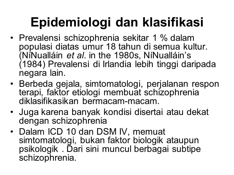 Epidemiologi dan klasifikasi Prevalensi schizophrenia sekitar 1 % dalam populasi diatas umur 18 tahun di semua kultur. (NíNualláin et al. in the 1980s