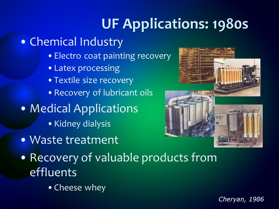 UF Applications: late 1990s electro paint recovery, oil-water emulsions Beverages (juices) Dairy (milk, whey, cheese making) Food (gelatin, starch, sugar and proteins) Textile (sizing, dyes) Pharmaceutical (enzymes, antibiotics, pyrogens) Pulp and paper industry Leather industry Water purification Eykamp, 1995; Mulder, 1998
