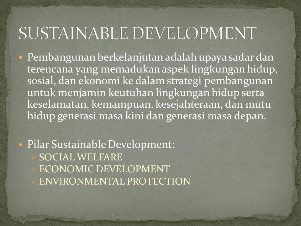 Pembangunan berkelanjutan adalah upaya sadar dan terencana yang memadukan aspek lingkungan hidup, sosial, dan ekonomi ke dalam strategi pembangunan untuk menjamin keutuhan lingkungan hidup serta keselamatan, kemampuan, kesejahteraan, dan mutu hidup generasi masa kini dan generasi masa depan.