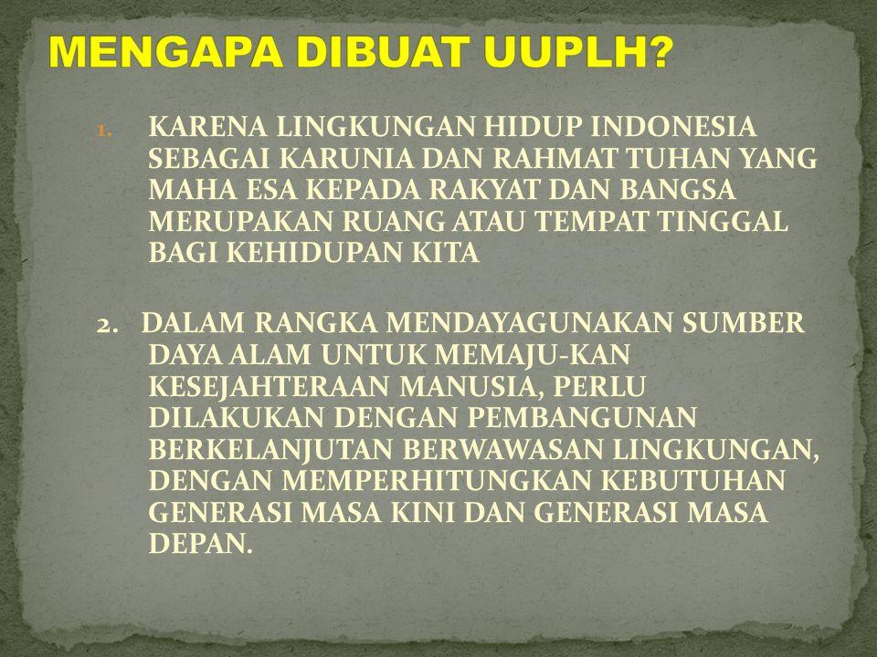 1. KARENA LINGKUNGAN HIDUP INDONESIA SEBAGAI KARUNIA DAN RAHMAT TUHAN YANG MAHA ESA KEPADA RAKYAT DAN BANGSA MERUPAKAN RUANG ATAU TEMPAT TINGGAL BAGI