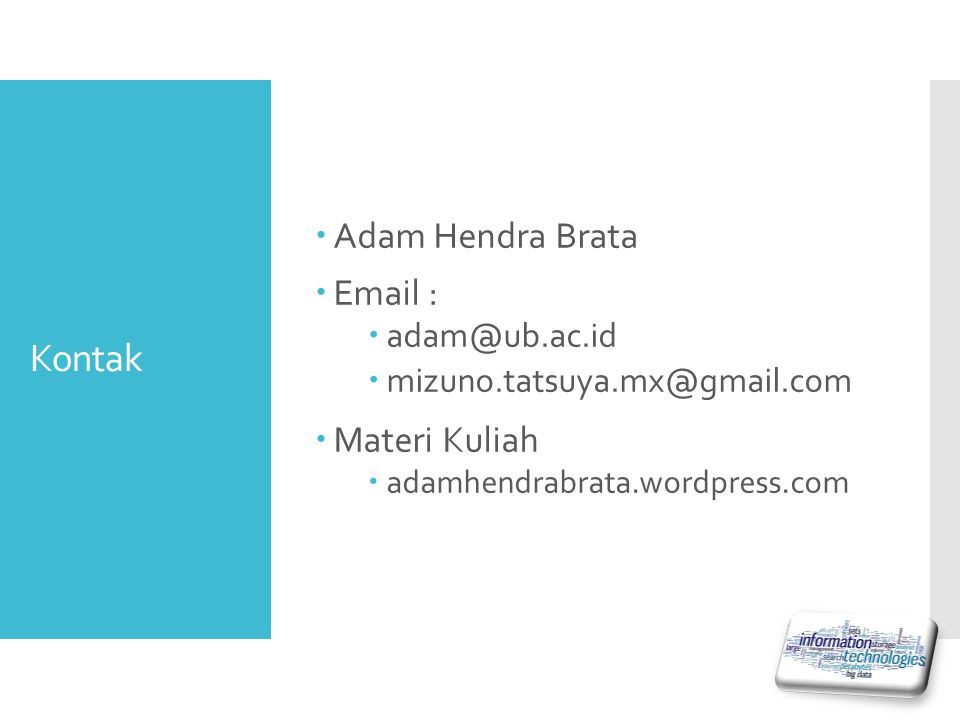 Kontak  Adam Hendra Brata  Email :  adam@ub.ac.id  mizuno.tatsuya.mx@gmail.com  Materi Kuliah  adamhendrabrata.wordpress.com