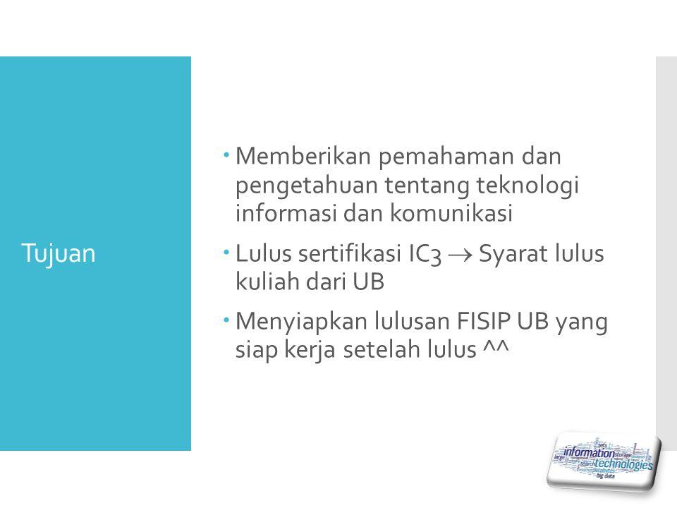Tujuan  Memberikan pemahaman dan pengetahuan tentang teknologi informasi dan komunikasi  Lulus sertifikasi IC3  Syarat lulus kuliah dari UB  Menyiapkan lulusan FISIP UB yang siap kerja setelah lulus ^^