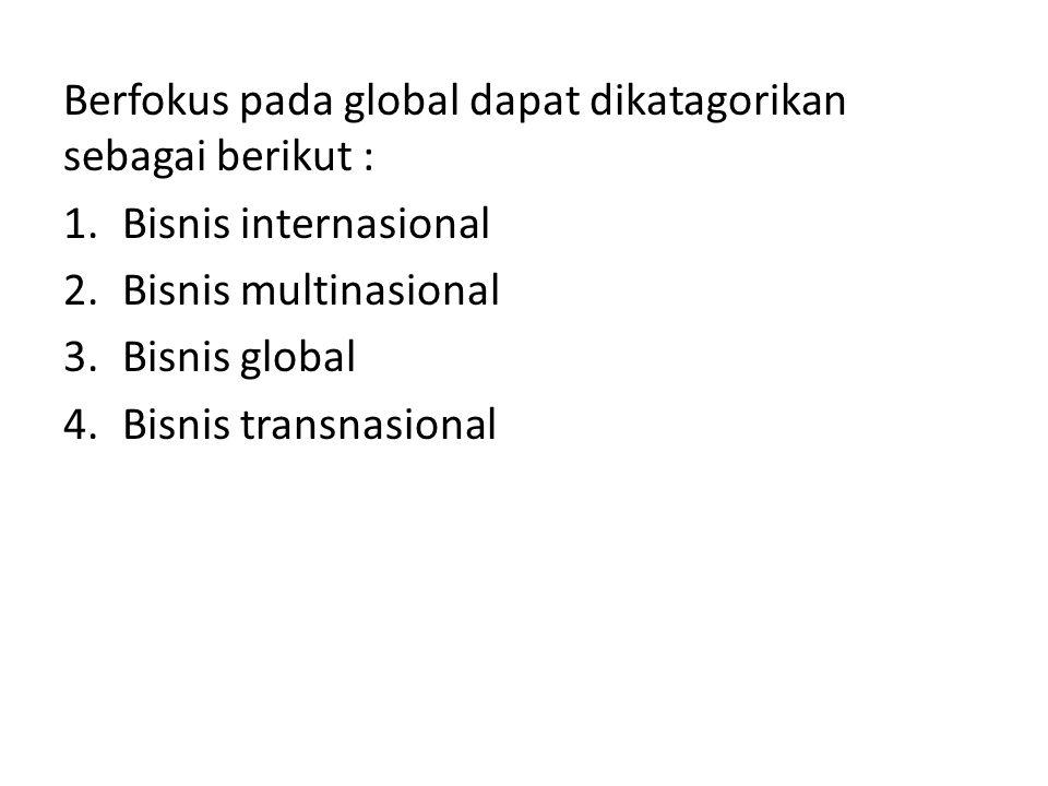 Berfokus pada global dapat dikatagorikan sebagai berikut : 1.Bisnis internasional 2.Bisnis multinasional 3.Bisnis global 4.Bisnis transnasional