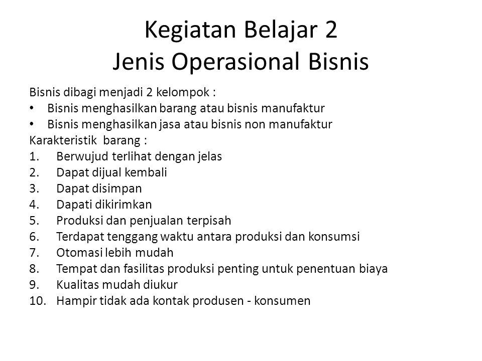 Kegiatan Belajar 2 Jenis Operasional Bisnis Bisnis dibagi menjadi 2 kelompok : Bisnis menghasilkan barang atau bisnis manufaktur Bisnis menghasilkan j
