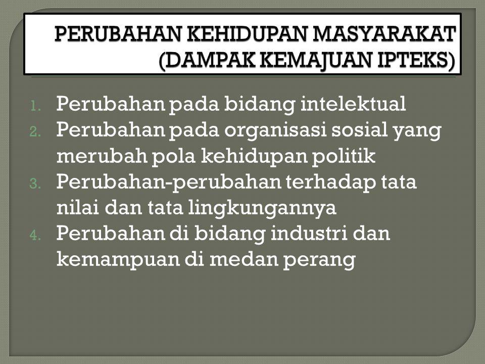 1. Perubahan pada bidang intelektual 2. Perubahan pada organisasi sosial yang merubah pola kehidupan politik 3. Perubahan-perubahan terhadap tata nila