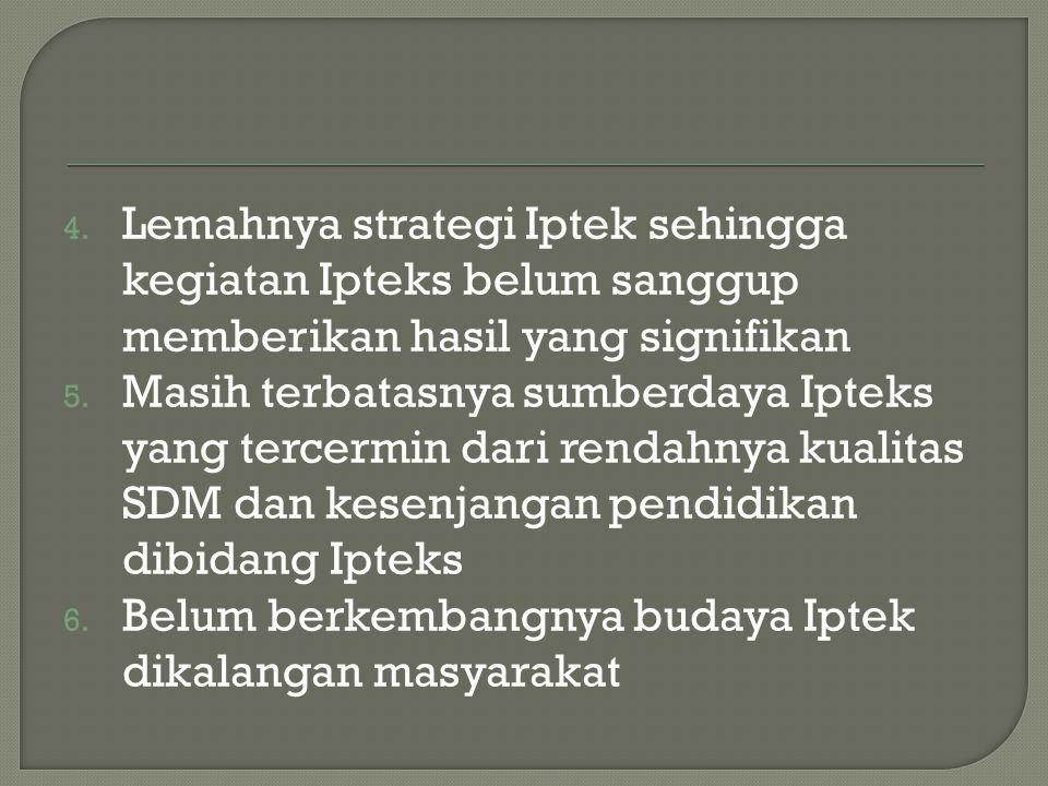 4. Lemahnya strategi Iptek sehingga kegiatan Ipteks belum sanggup memberikan hasil yang signifikan 5. Masih terbatasnya sumberdaya Ipteks yang tercerm