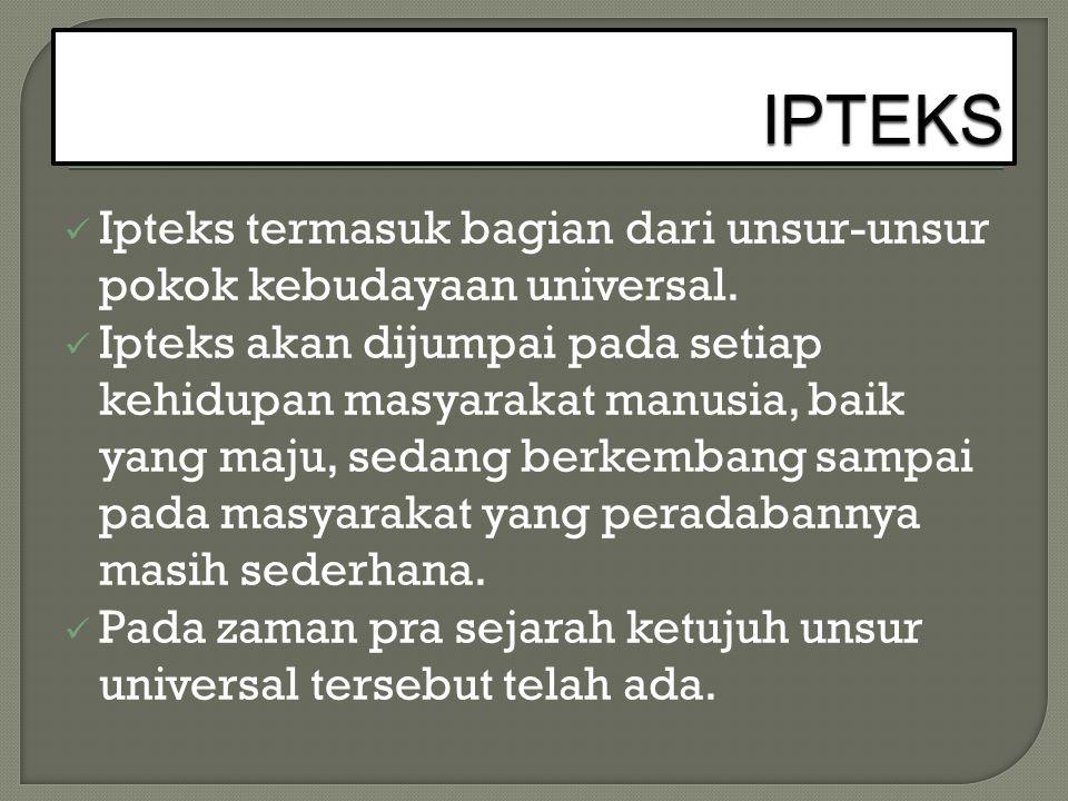 Ipteks termasuk bagian dari unsur-unsur pokok kebudayaan universal. Ipteks akan dijumpai pada setiap kehidupan masyarakat manusia, baik yang maju, sed