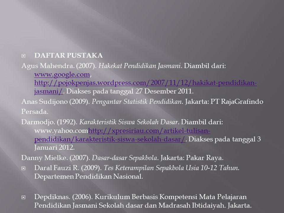  DAFTAR PUSTAKA Agus Mahendra. (2007). Hakekat Pendidikan Jasmani. Diambil dari: www.google.com, http://pojokpenjas.wordpress.com/2007/11/12/hakikat-