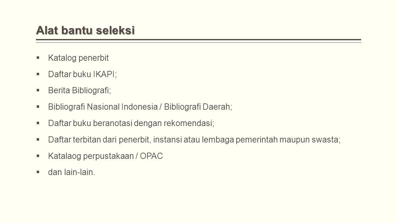 Alat bantu seleksi  Katalog penerbit  Daftar buku IKAPI;  Berita Bibliografi;  Bibliografi Nasional Indonesia / Bibliografi Daerah;  Daftar buku beranotasi dengan rekomendasi;  Daftar terbitan dari penerbit, instansi atau lembaga pemerintah maupun swasta;  Katalaog perpustakaan / OPAC  dan lain-lain.