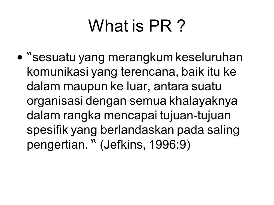 """What is PR ? """" sesuatu yang merangkum keseluruhan komunikasi yang terencana, baik itu ke dalam maupun ke luar, antara suatu organisasi dengan semua kh"""