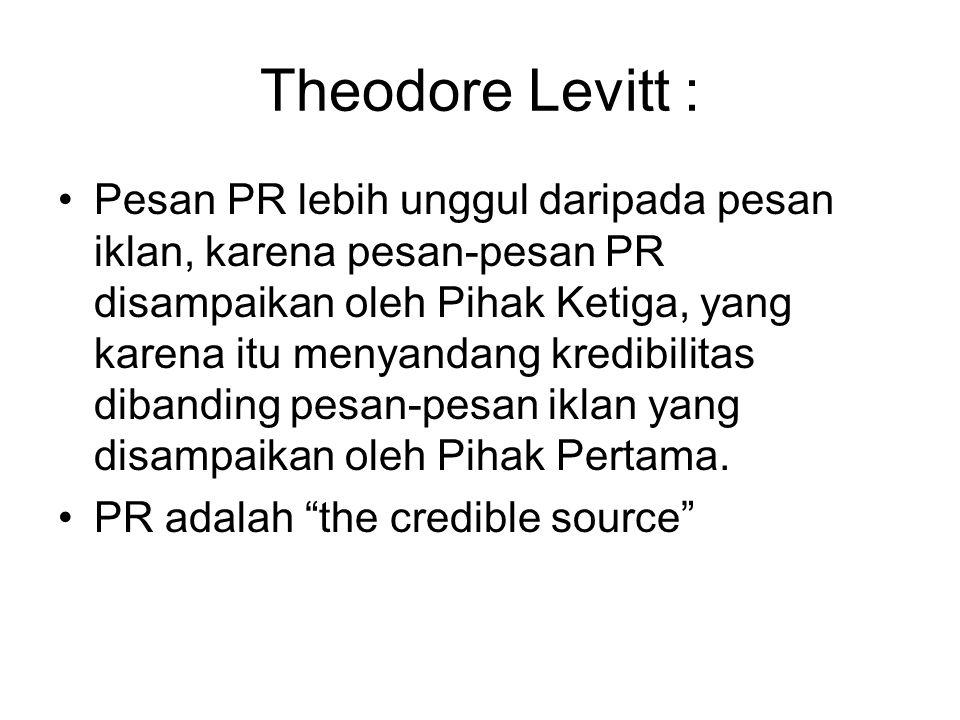 Theodore Levitt : Pesan PR lebih unggul daripada pesan iklan, karena pesan-pesan PR disampaikan oleh Pihak Ketiga, yang karena itu menyandang kredibilitas dibanding pesan-pesan iklan yang disampaikan oleh Pihak Pertama.