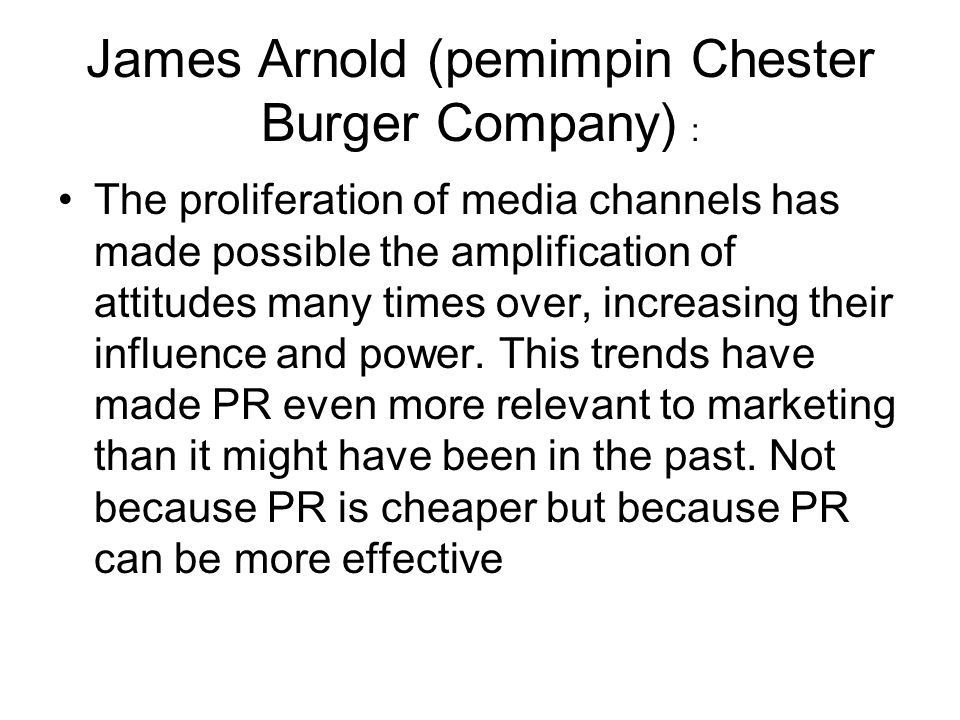 James Arnold (pemimpin Chester Burger Company) : The proliferation of media channels has made possible the amplification of attitudes many times over,