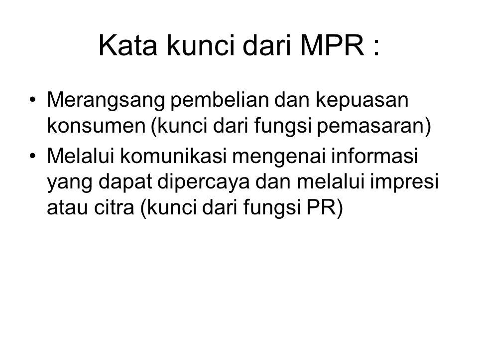 Kata kunci dari MPR : Merangsang pembelian dan kepuasan konsumen (kunci dari fungsi pemasaran) Melalui komunikasi mengenai informasi yang dapat dipercaya dan melalui impresi atau citra (kunci dari fungsi PR)