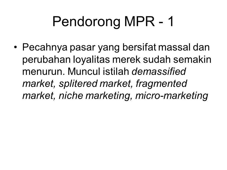 Pendorong MPR - 1 Pecahnya pasar yang bersifat massal dan perubahan loyalitas merek sudah semakin menurun. Muncul istilah demassified market, splitere