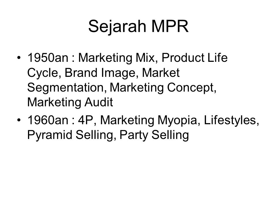 Sejarah MPR 1950an : Marketing Mix, Product Life Cycle, Brand Image, Market Segmentation, Marketing Concept, Marketing Audit 1960an : 4P, Marketing My