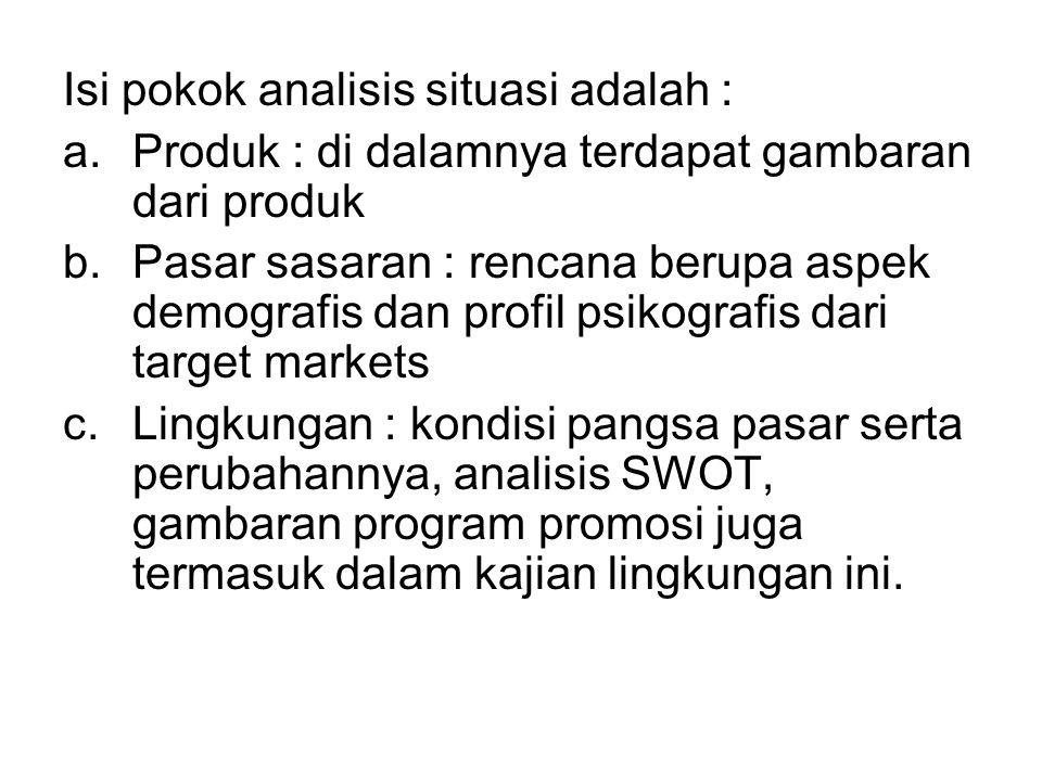 Isi pokok analisis situasi adalah : a.Produk : di dalamnya terdapat gambaran dari produk b.Pasar sasaran : rencana berupa aspek demografis dan profil