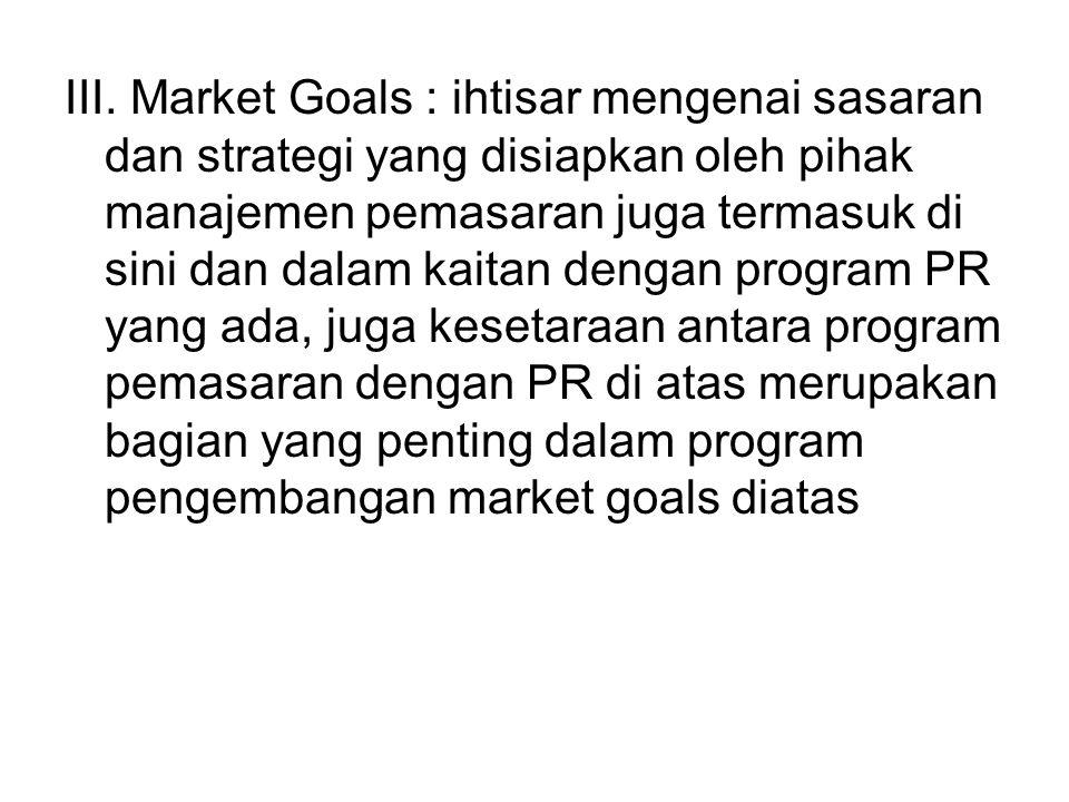 III. Market Goals : ihtisar mengenai sasaran dan strategi yang disiapkan oleh pihak manajemen pemasaran juga termasuk di sini dan dalam kaitan dengan