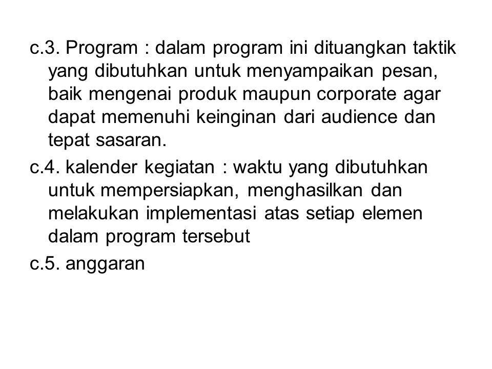 c.3. Program : dalam program ini dituangkan taktik yang dibutuhkan untuk menyampaikan pesan, baik mengenai produk maupun corporate agar dapat memenuhi