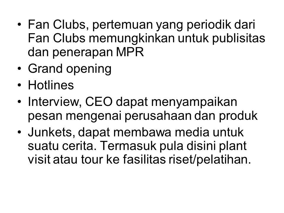 Fan Clubs, pertemuan yang periodik dari Fan Clubs memungkinkan untuk publisitas dan penerapan MPR Grand opening Hotlines Interview, CEO dapat menyampaikan pesan mengenai perusahaan dan produk Junkets, dapat membawa media untuk suatu cerita.