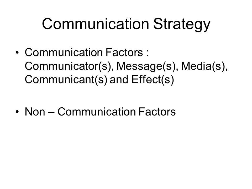 Communication Strategy Communication Factors : Communicator(s), Message(s), Media(s), Communicant(s) and Effect(s) Non – Communication Factors