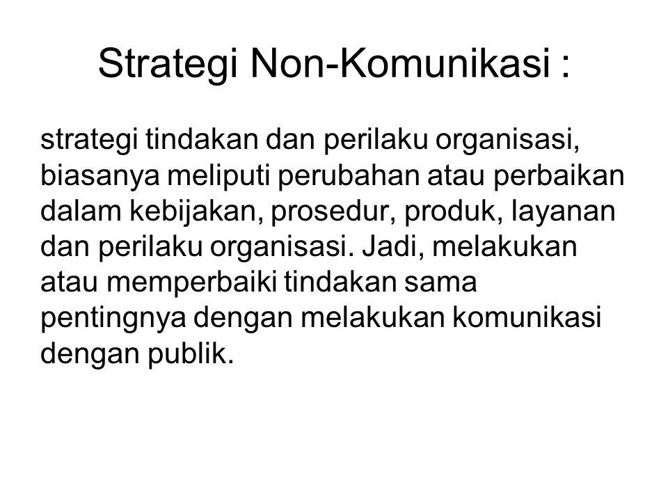 Strategi Non-Komunikasi : strategi tindakan dan perilaku organisasi, biasanya meliputi perubahan atau perbaikan dalam kebijakan, prosedur, produk, lay