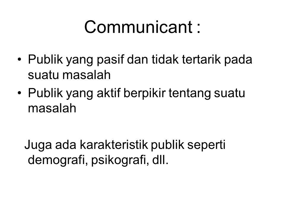 Communicant : Publik yang pasif dan tidak tertarik pada suatu masalah Publik yang aktif berpikir tentang suatu masalah Juga ada karakteristik publik seperti demografi, psikografi, dll.