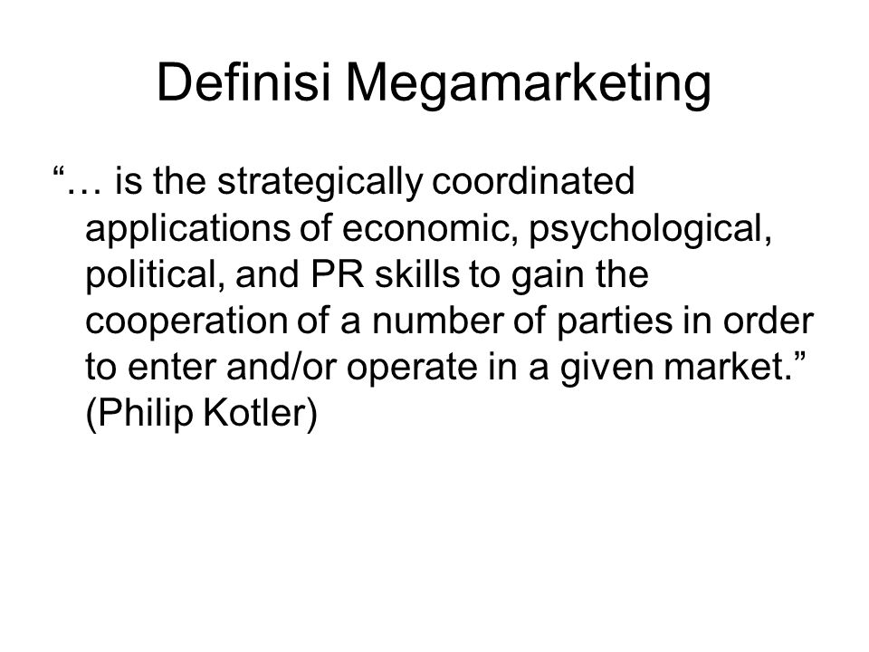 "Definisi Megamarketing ""… is the strategically coordinated applications of economic, psychological, political, and PR skills to gain the cooperation o"