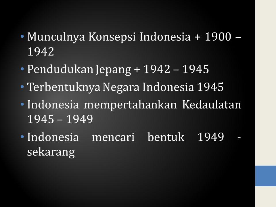 Munculnya Konsepsi Indonesia + 1900 – 1942 Pendudukan Jepang + 1942 – 1945 Terbentuknya Negara Indonesia 1945 Indonesia mempertahankan Kedaulatan 1945