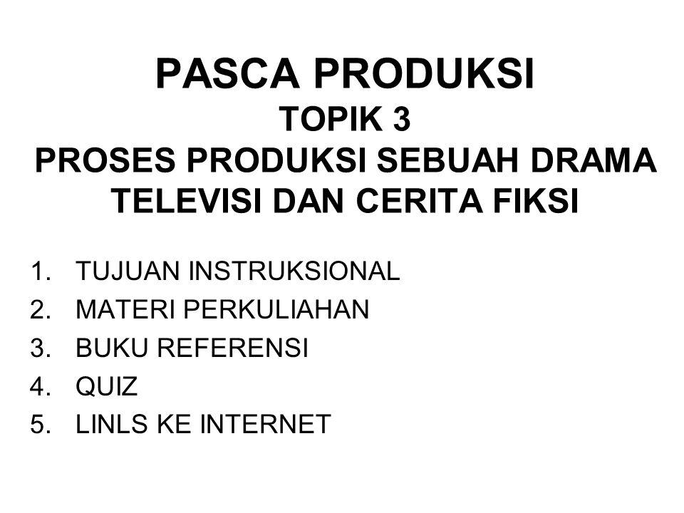 PASCA PRODUKSI TOPIK 3 PROSES PRODUKSI SEBUAH DRAMA TELEVISI DAN CERITA FIKSI 1.TUJUAN INSTRUKSIONAL 2.MATERI PERKULIAHAN 3.BUKU REFERENSI 4.QUIZ 5.LINLS KE INTERNET
