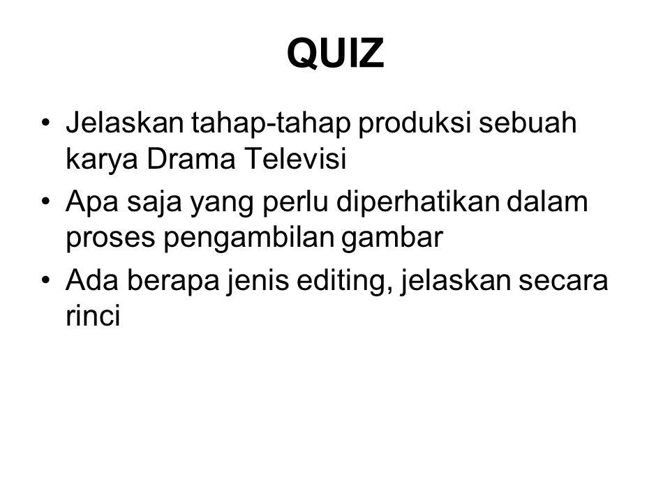 QUIZ Jelaskan tahap-tahap produksi sebuah karya Drama Televisi Apa saja yang perlu diperhatikan dalam proses pengambilan gambar Ada berapa jenis editi
